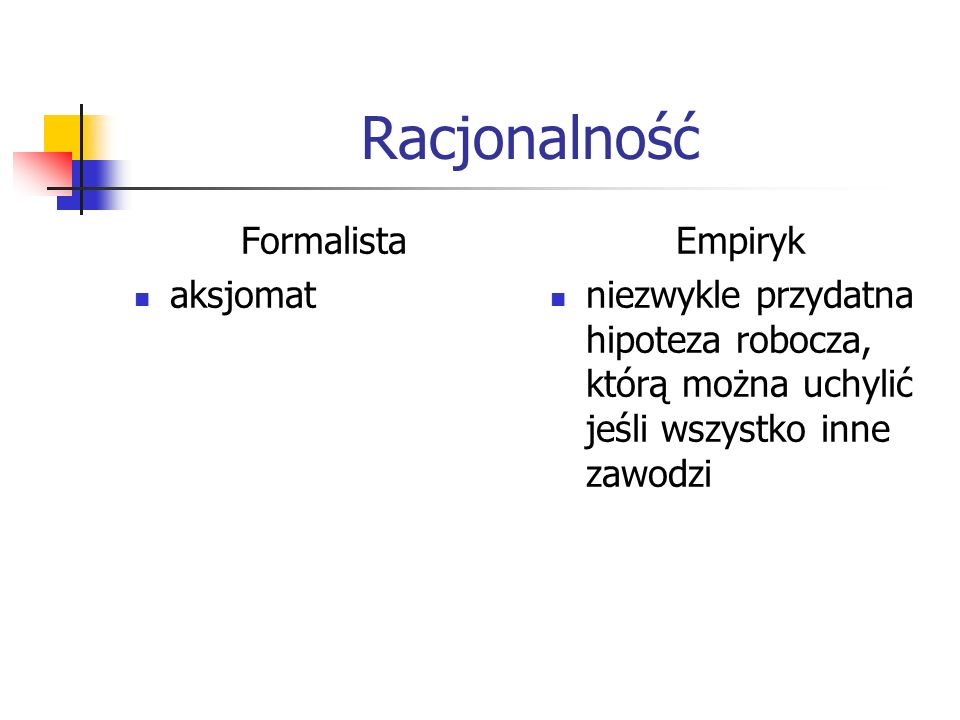 Racjonalność Formalista aksjomat Empiryk niezwykle przydatna hipoteza robocza, którą można uchylić jeśli wszystko inne zawodzi
