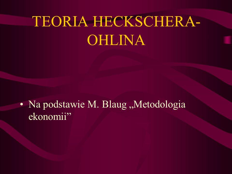 TEORIA HECKSCHERA- OHLINA Na podstawie M. Blaug Metodologia ekonomii