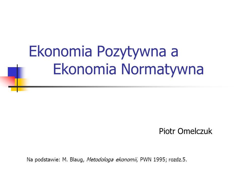 Ekonomia Pozytywna a Ekonomia Normatywna Piotr Omelczuk Na podstawie: M. Blaug, Metodologa ekonomii, PWN 1995; rozdz.5.