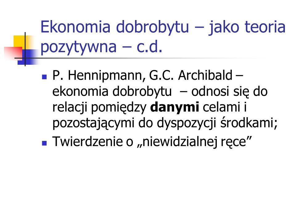 Ekonomia dobrobytu – jako teoria pozytywna – c.d. P. Hennipmann, G.C. Archibald – ekonomia dobrobytu – odnosi się do relacji pomiędzy danymi celami i
