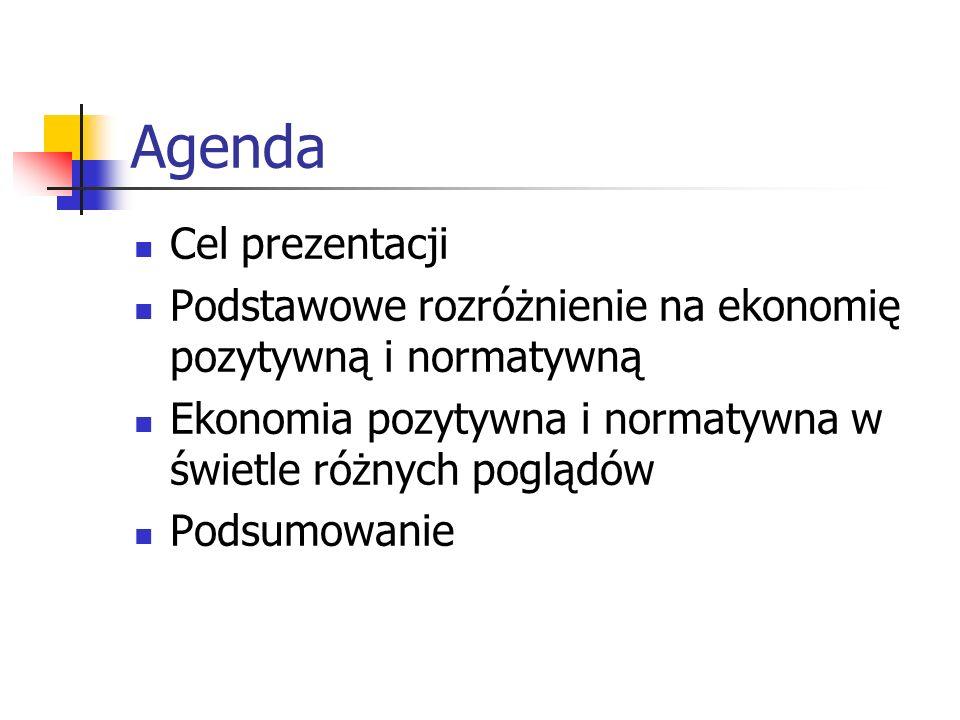 Agenda Cel prezentacji Podstawowe rozróżnienie na ekonomię pozytywną i normatywną Ekonomia pozytywna i normatywna w świetle różnych poglądów Podsumowa