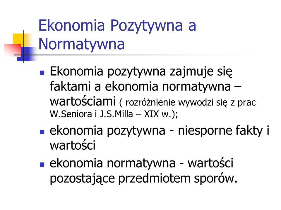 Ekonomia Pozytywna a Normatywna Ekonomia pozytywna zajmuje się faktami a ekonomia normatywna – wartościami ( rozróżnienie wywodzi się z prac W.Seniora