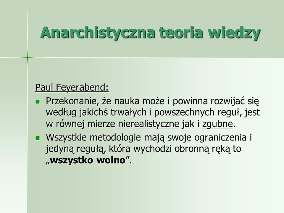 Anarchistyczna teoria wiedzy Paul Feyerabend: Przekonanie, że nauka może i powinna rozwijać się według jakichś trwałych i powszechnych reguł, jest w r
