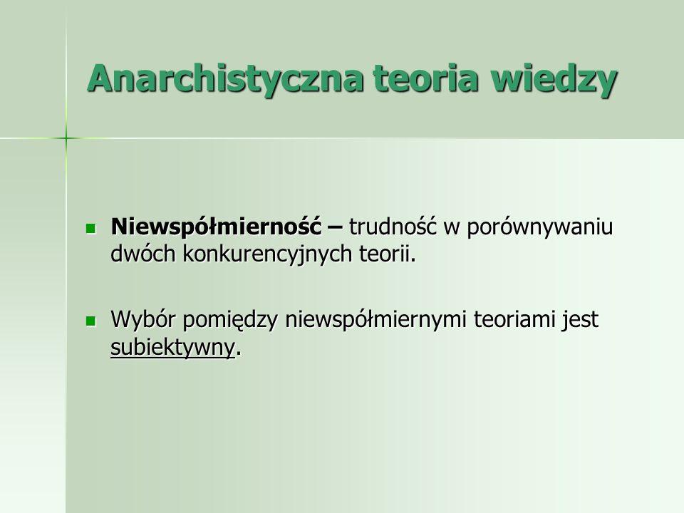 Anarchistyczna teoria wiedzy Niewspółmierność – trudność w porównywaniu dwóch konkurencyjnych teorii. Niewspółmierność – trudność w porównywaniu dwóch