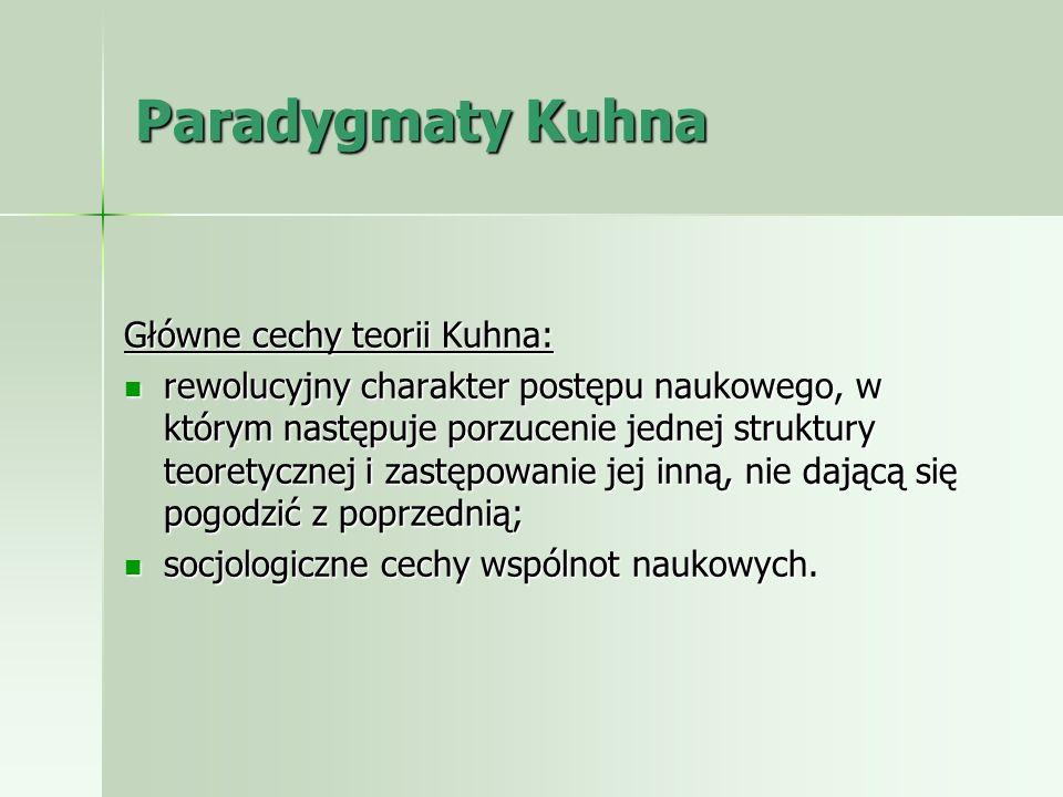 Paradygmaty Kuhna Główne cechy teorii Kuhna: rewolucyjny charakter postępu naukowego, w którym następuje porzucenie jednej struktury teoretycznej i za