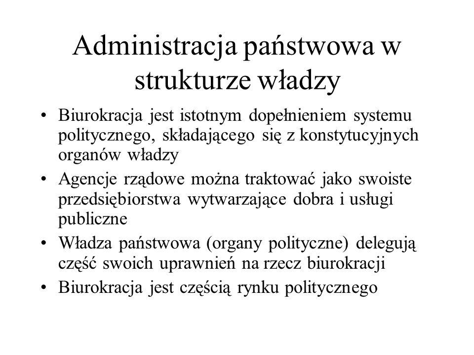 Administracja państwowa w strukturze władzy Biurokracja jest istotnym dopełnieniem systemu politycznego, składającego się z konstytucyjnych organów władzy Agencje rządowe można traktować jako swoiste przedsiębiorstwa wytwarzające dobra i usługi publiczne Władza państwowa (organy polityczne) delegują część swoich uprawnień na rzecz biurokracji Biurokracja jest częścią rynku politycznego