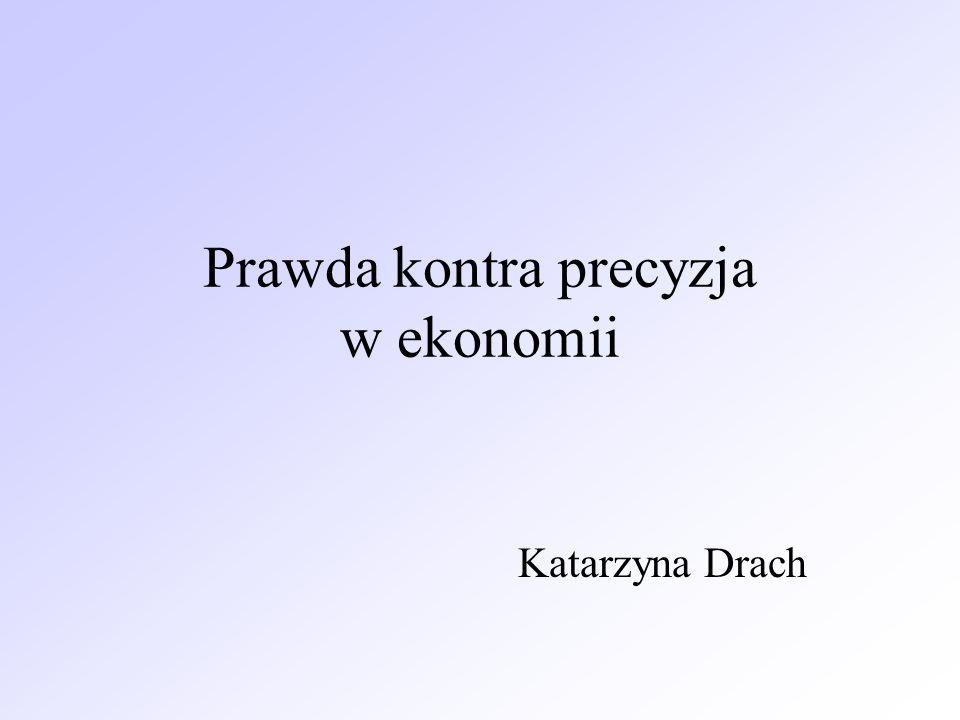 Prawda kontra precyzja w ekonomii Katarzyna Drach