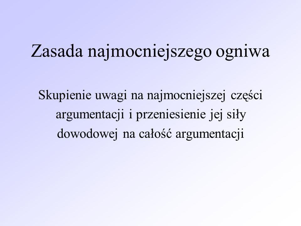 Zasada najmocniejszego ogniwa Skupienie uwagi na najmocniejszej części argumentacji i przeniesienie jej siły dowodowej na całość argumentacji