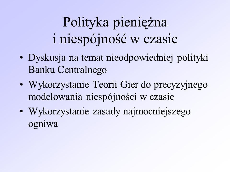 Polityka pieniężna i niespójność w czasie Dyskusja na temat nieodpowiedniej polityki Banku Centralnego Wykorzystanie Teorii Gier do precyzyjnego model