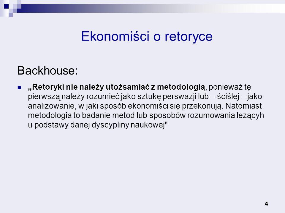 4 Ekonomiści o retoryce Backhouse: Retoryki nie należy utożsamiać z metodologią Retoryki nie należy utożsamiać z metodologią, ponieważ tę pierwszą nal