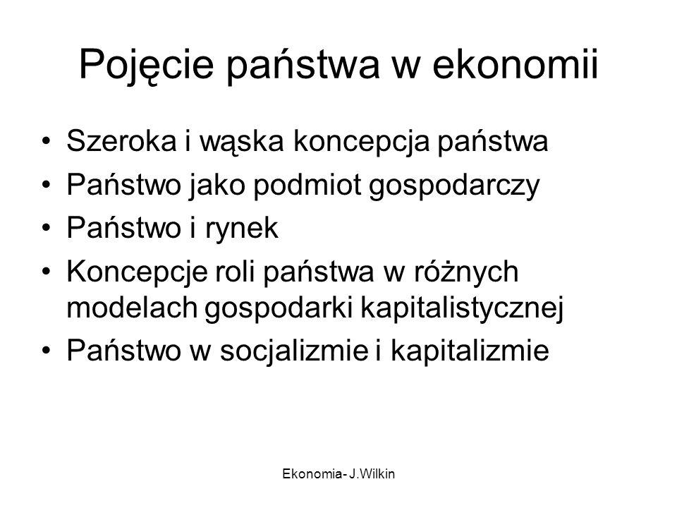 Ekonomia- J.Wilkin Pojęcie państwa w ekonomii Szeroka i wąska koncepcja państwa Państwo jako podmiot gospodarczy Państwo i rynek Koncepcje roli państw
