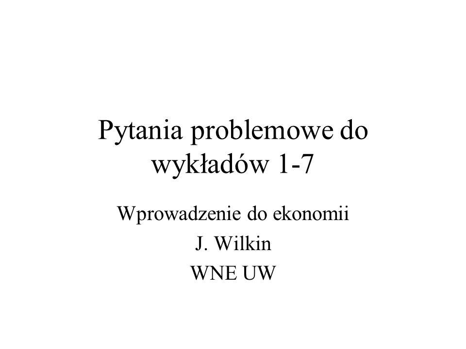 Pytania problemowe do wykładów 1-7 Wprowadzenie do ekonomii J. Wilkin WNE UW