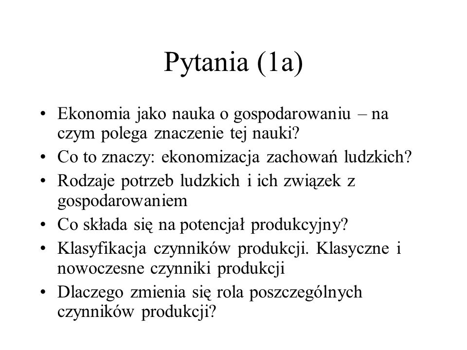 Pytania (1a) Ekonomia jako nauka o gospodarowaniu – na czym polega znaczenie tej nauki? Co to znaczy: ekonomizacja zachowań ludzkich? Rodzaje potrzeb