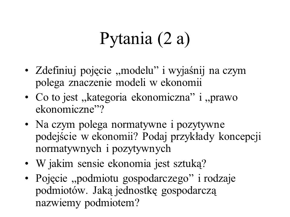 Pytania (2 a) Zdefiniuj pojęcie modelu i wyjaśnij na czym polega znaczenie modeli w ekonomii Co to jest kategoria ekonomiczna i prawo ekonomiczne? Na