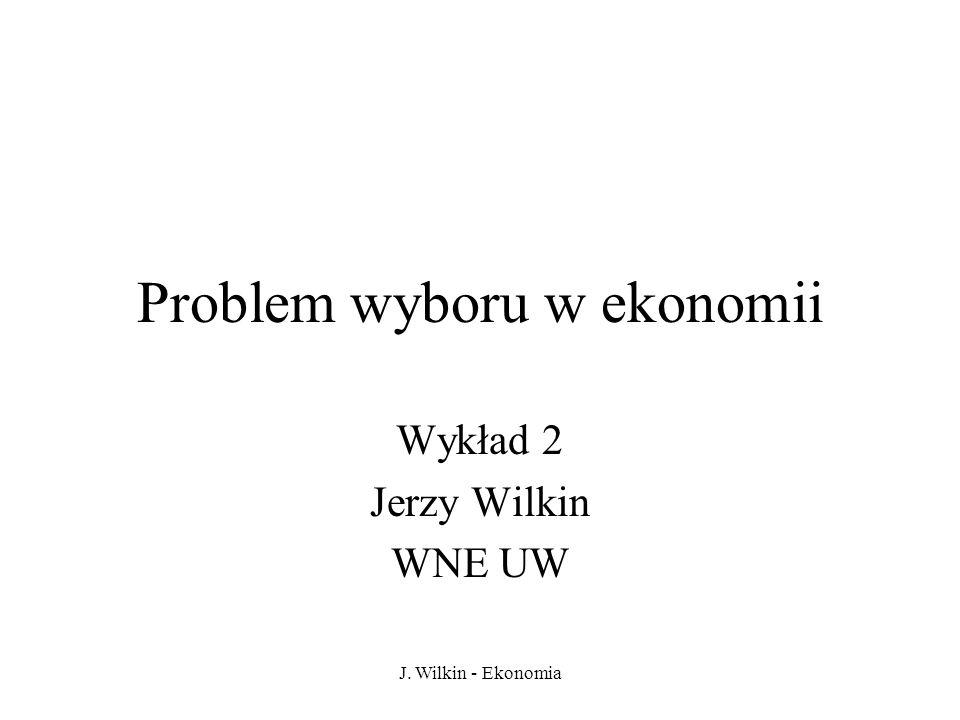 J. Wilkin - Ekonomia Problem wyboru w ekonomii Wykład 2 Jerzy Wilkin WNE UW