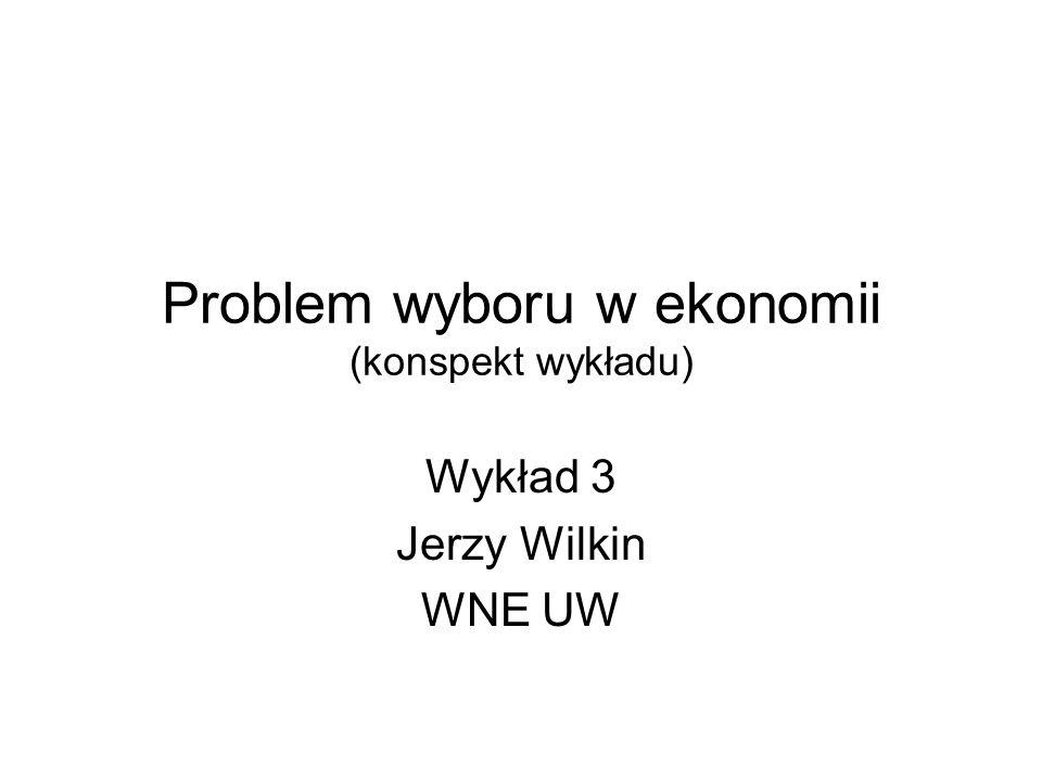 Problem wyboru w ekonomii (konspekt wykładu) Wykład 3 Jerzy Wilkin WNE UW