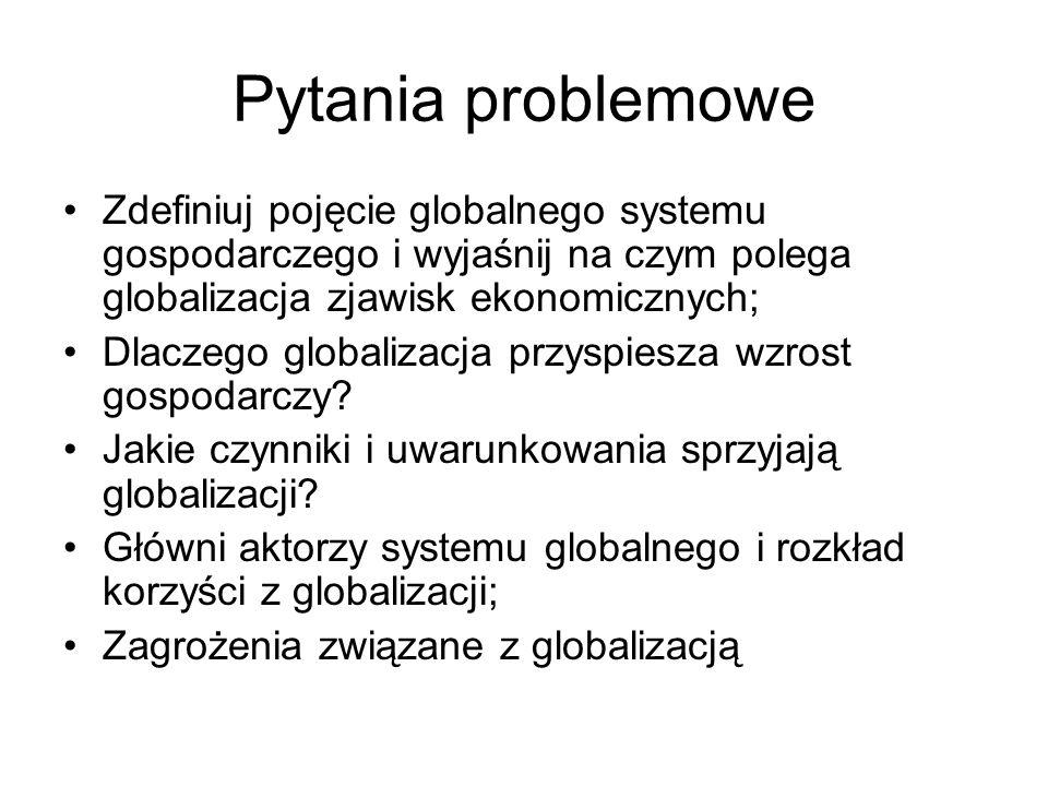 Pytania problemowe Zdefiniuj pojęcie globalnego systemu gospodarczego i wyjaśnij na czym polega globalizacja zjawisk ekonomicznych; Dlaczego globaliza
