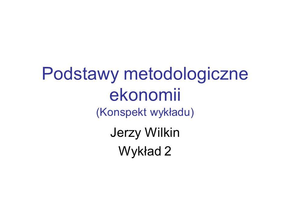 Podstawy metodologiczne ekonomii (Konspekt wykładu) Jerzy Wilkin Wykład 2