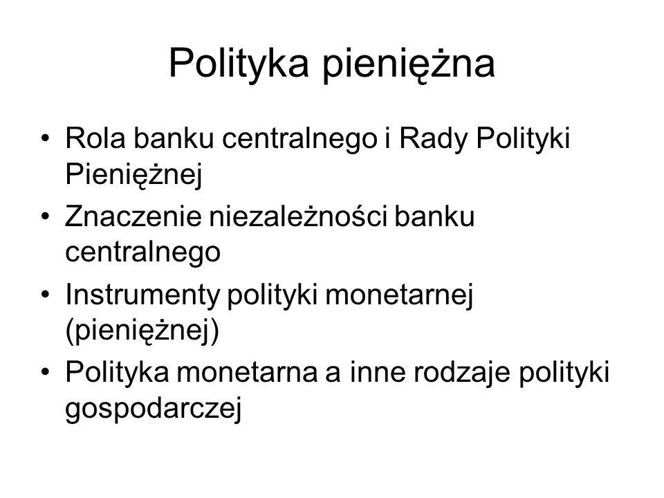 Polityka pieniężna Rola banku centralnego i Rady Polityki Pieniężnej Znaczenie niezależności banku centralnego Instrumenty polityki monetarnej (pienię