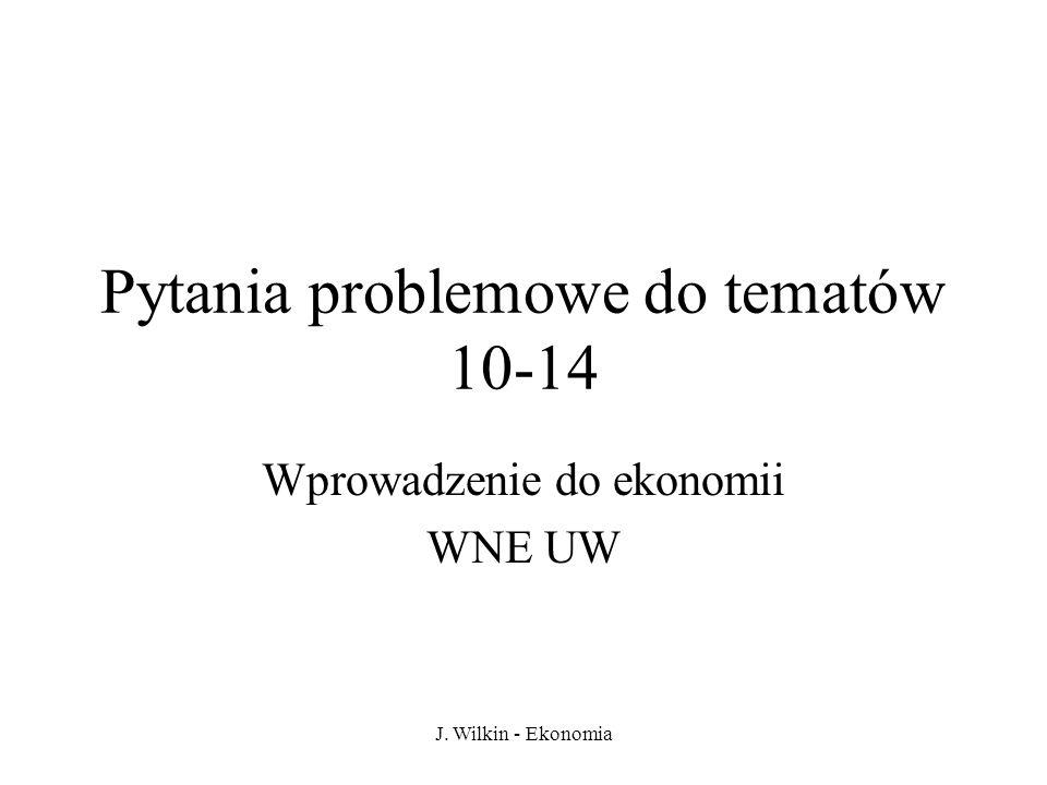 J. Wilkin - Ekonomia Pytania problemowe do tematów 10-14 Wprowadzenie do ekonomii WNE UW
