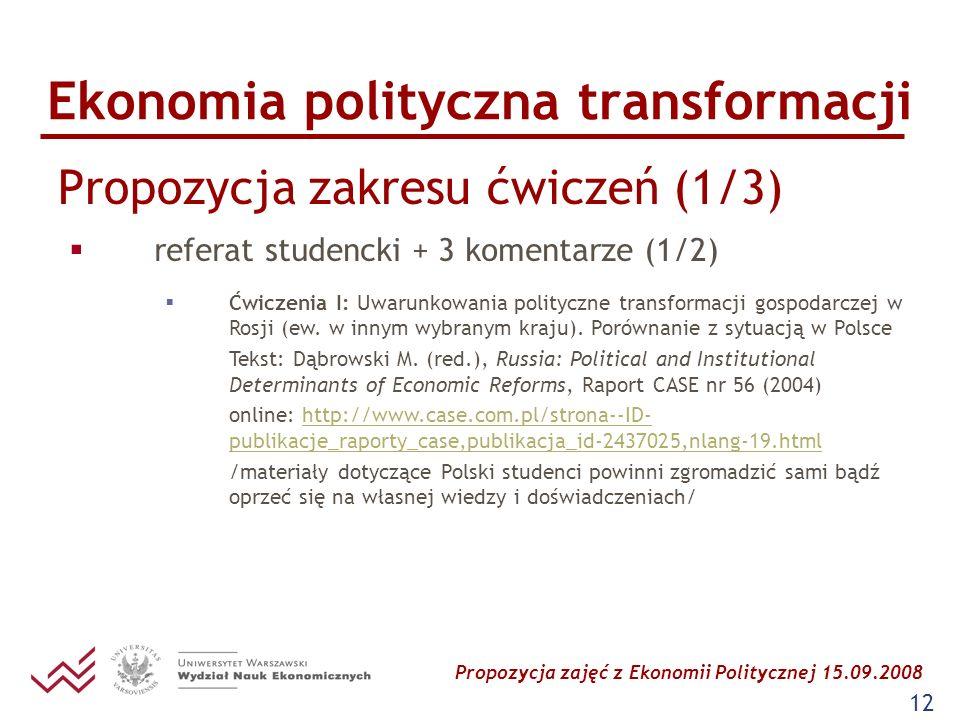 Propozycja zajęć z Ekonomii Politycznej 15.09.2008 12 Ekonomia polityczna transformacji Propozycja zakresu ćwiczeń (1/3) referat studencki + 3 komenta