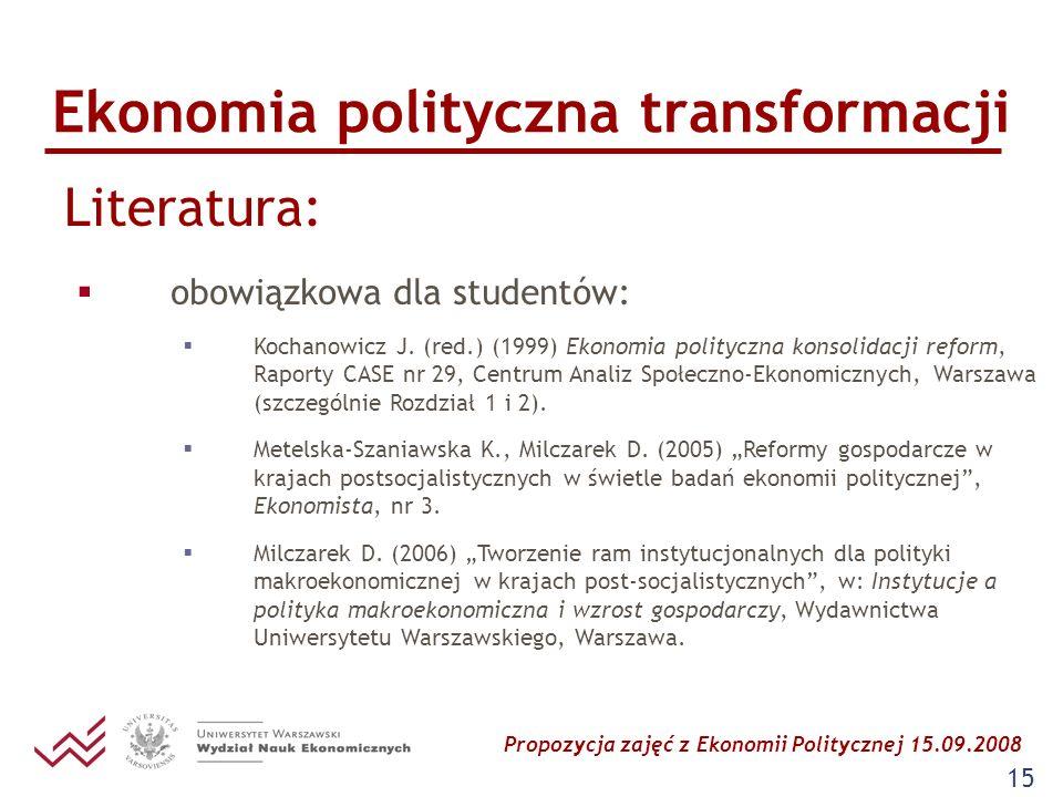 Propozycja zajęć z Ekonomii Politycznej 15.09.2008 15 Ekonomia polityczna transformacji Literatura: obowiązkowa dla studentów: Kochanowicz J. (red.) (
