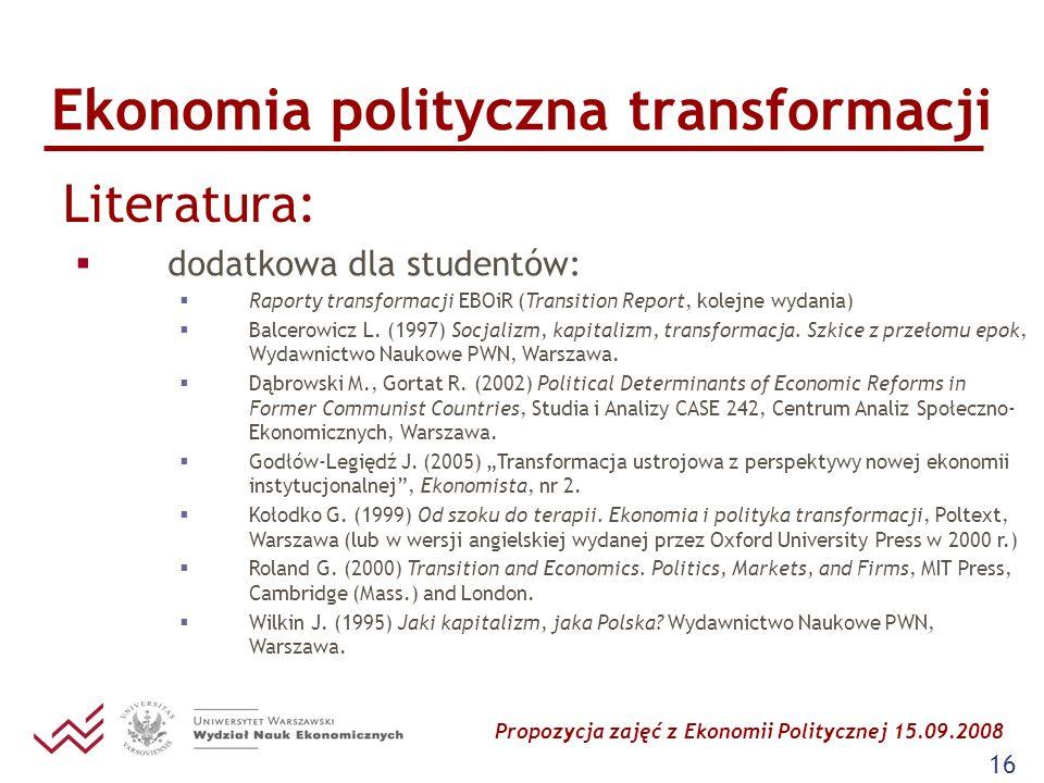 Propozycja zajęć z Ekonomii Politycznej 15.09.2008 16 Ekonomia polityczna transformacji Literatura: dodatkowa dla studentów: Raporty transformacji EBO