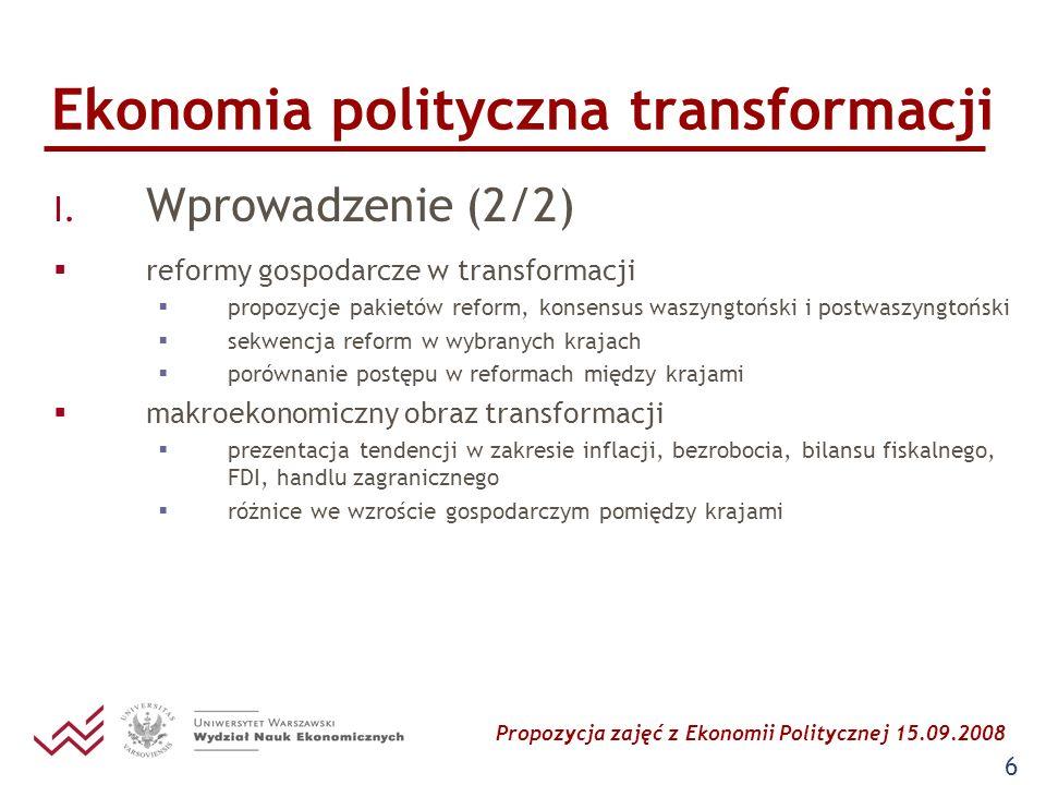 Propozycja zajęć z Ekonomii Politycznej 15.09.2008 6 Ekonomia polityczna transformacji I. Wprowadzenie (2/2) reformy gospodarcze w transformacji propo