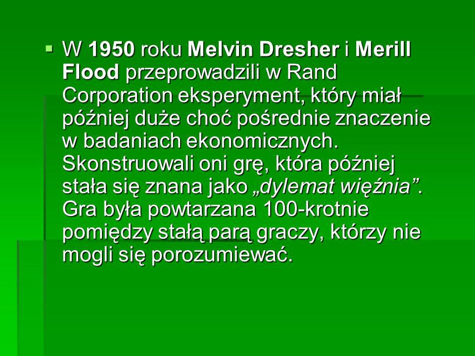 W 1950 roku Melvin Dresher i Merill Flood przeprowadzili w Rand Corporation eksperyment, który miał później duże choć pośrednie znaczenie w badaniach ekonomicznych.