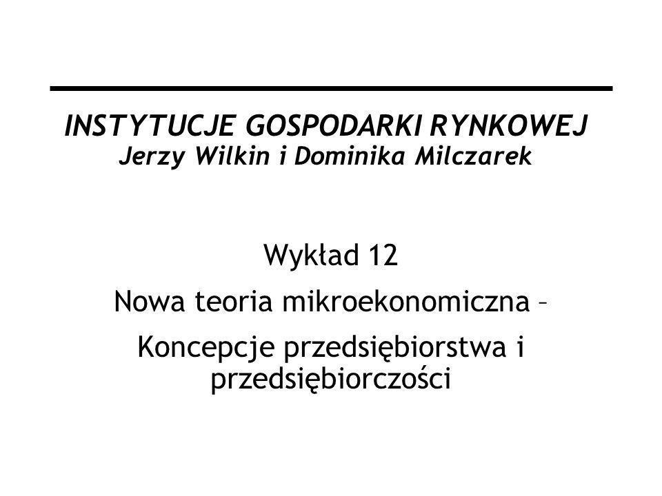 INSTYTUCJE GOSPODARKI RYNKOWEJ Jerzy Wilkin i Dominika Milczarek Wykład 12 Nowa teoria mikroekonomiczna – Koncepcje przedsiębiorstwa i przedsiębiorczo