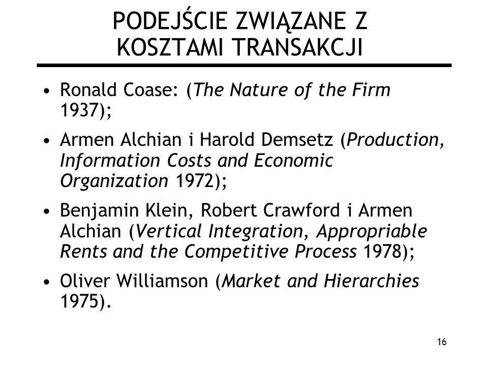 16 PODEJŚCIE ZWIĄZANE Z KOSZTAMI TRANSAKCJI Ronald Coase: (The Nature of the Firm 1937); Armen Alchian i Harold Demsetz (Production, Information Costs