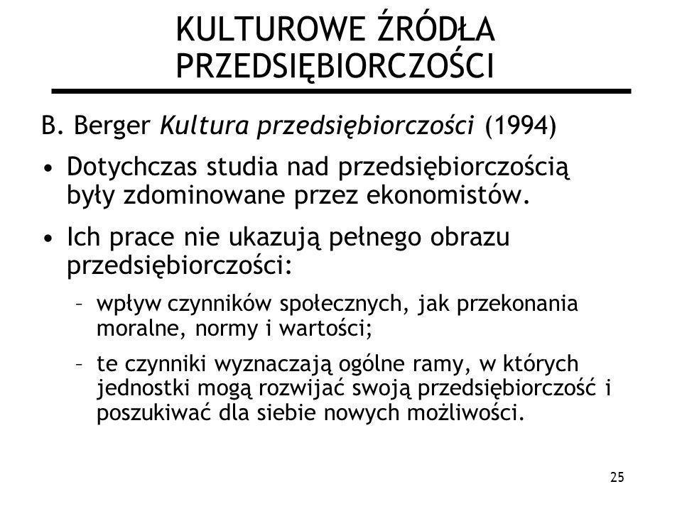 25 KULTUROWE ŹRÓDŁA PRZEDSIĘBIORCZOŚCI B. Berger Kultura przedsiębiorczości (1994) Dotychczas studia nad przedsiębiorczością były zdominowane przez ek