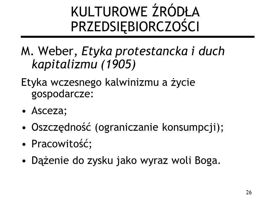26 KULTUROWE ŹRÓDŁA PRZEDSIĘBIORCZOŚCI M. Weber, Etyka protestancka i duch kapitalizmu (1905) Etyka wczesnego kalwinizmu a życie gospodarcze: Asceza;