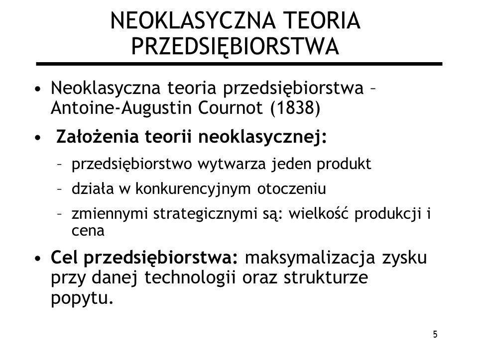 5 NEOKLASYCZNA TEORIA PRZEDSIĘBIORSTWA Neoklasyczna teoria przedsiębiorstwa – Antoine-Augustin Cournot (1838) Założenia teorii neoklasycznej: –przedsi
