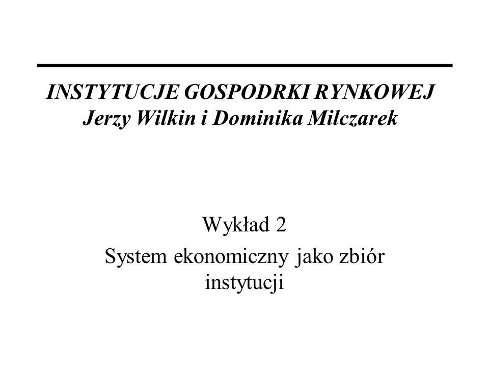 INSTYTUCJE GOSPODRKI RYNKOWEJ Jerzy Wilkin i Dominika Milczarek Wykład 2 System ekonomiczny jako zbiór instytucji
