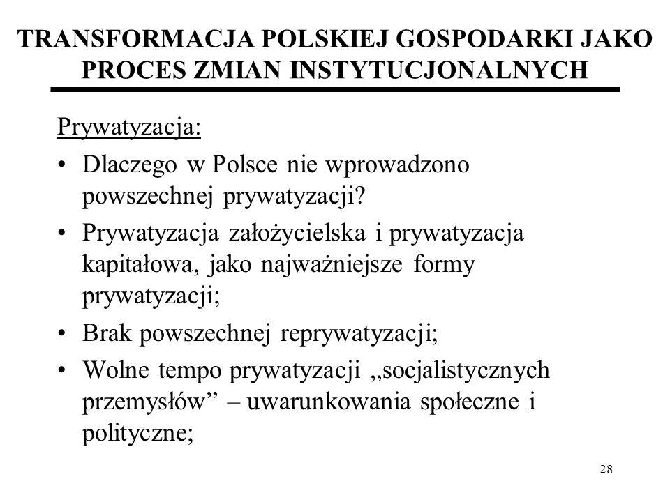 28 TRANSFORMACJA POLSKIEJ GOSPODARKI JAKO PROCES ZMIAN INSTYTUCJONALNYCH Prywatyzacja: Dlaczego w Polsce nie wprowadzono powszechnej prywatyzacji? Pry