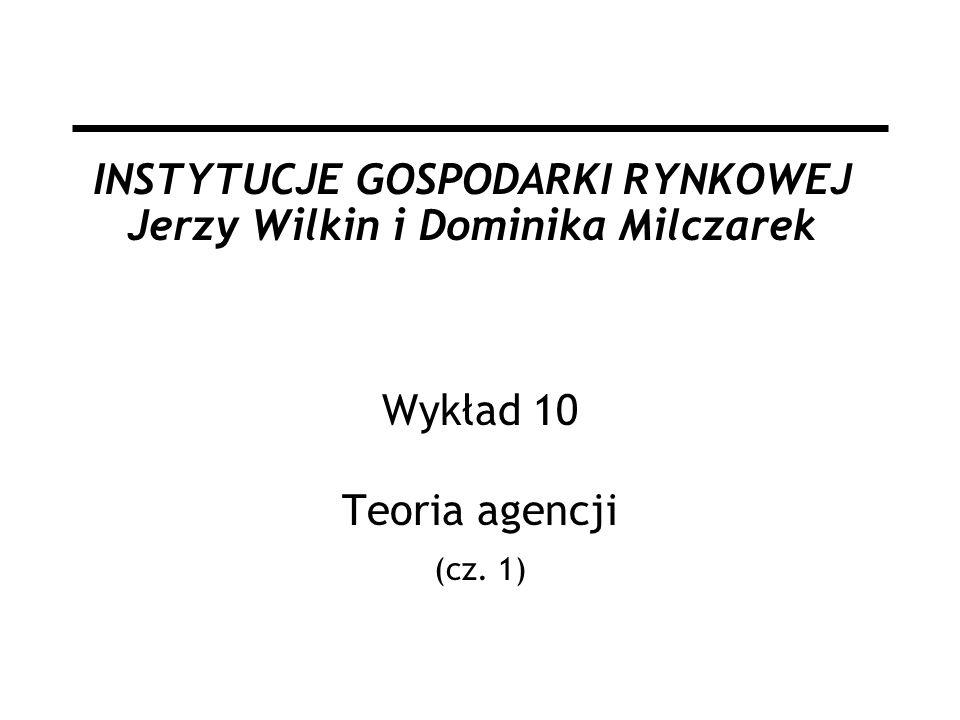 INSTYTUCJE GOSPODARKI RYNKOWEJ Jerzy Wilkin i Dominika Milczarek Wykład 10 Teoria agencji (cz. 1)