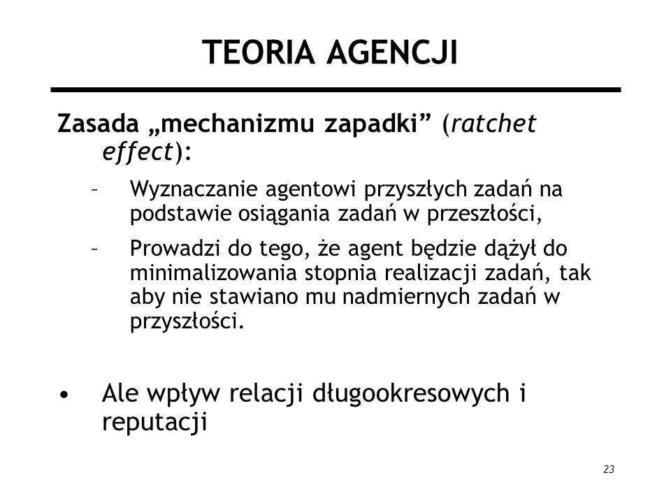23 TEORIA AGENCJI Zasada mechanizmu zapadki (ratchet effect): –Wyznaczanie agentowi przyszłych zadań na podstawie osiągania zadań w przeszłości, –Prow