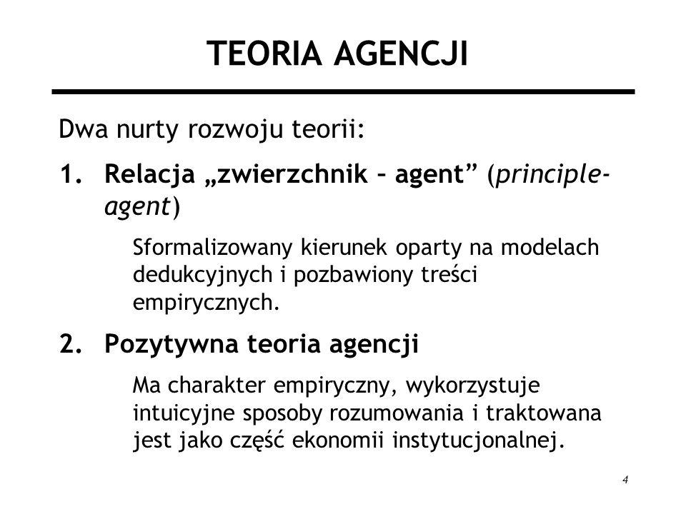 4 TEORIA AGENCJI Dwa nurty rozwoju teorii: 1.Relacja zwierzchnik – agent (principle- agent) Sformalizowany kierunek oparty na modelach dedukcyjnych i