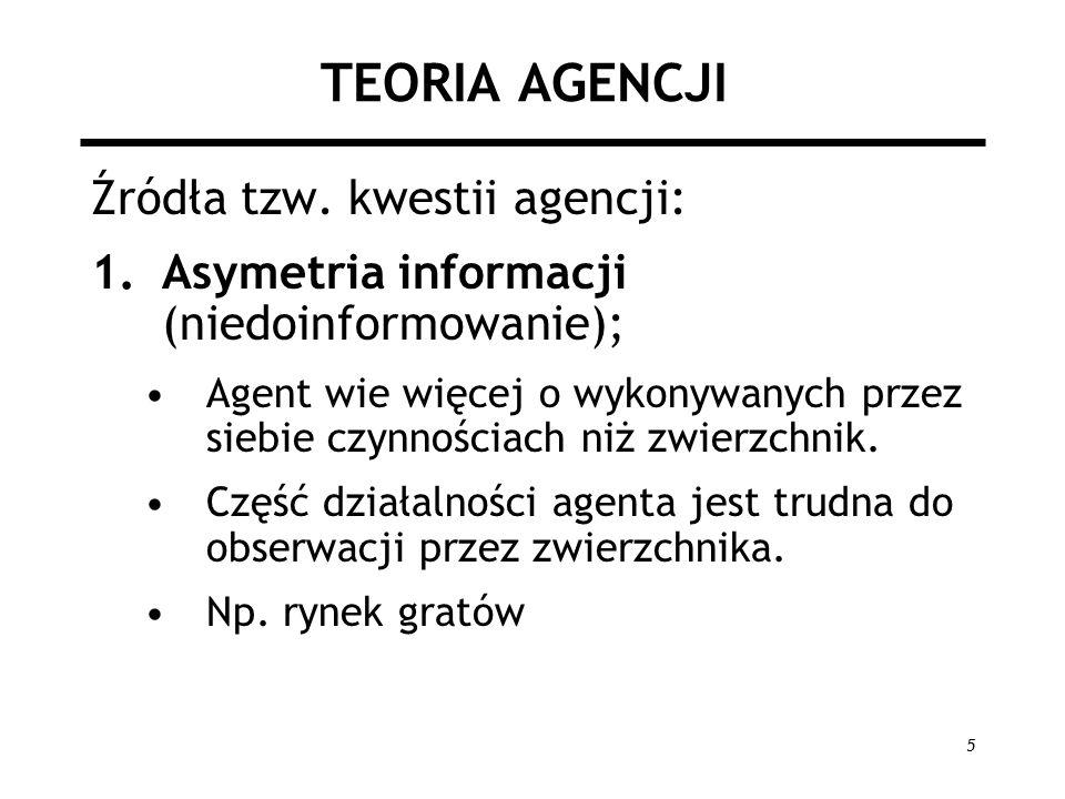 5 TEORIA AGENCJI Źródła tzw. kwestii agencji: 1.Asymetria informacji (niedoinformowanie); Agent wie więcej o wykonywanych przez siebie czynnościach ni