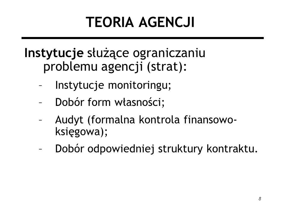 8 TEORIA AGENCJI Instytucje służące ograniczaniu problemu agencji (strat): –Instytucje monitoringu; –Dobór form własności; –Audyt (formalna kontrola f