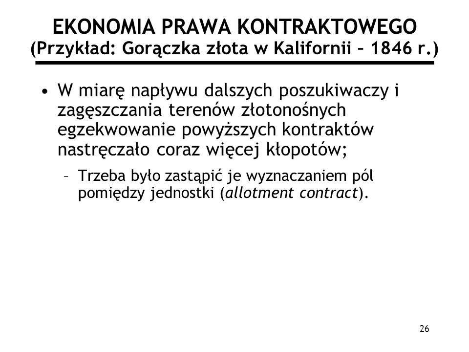 26 EKONOMIA PRAWA KONTRAKTOWEGO (Przykład: Gorączka złota w Kalifornii – 1846 r.) W miarę napływu dalszych poszukiwaczy i zagęszczania terenów złotono