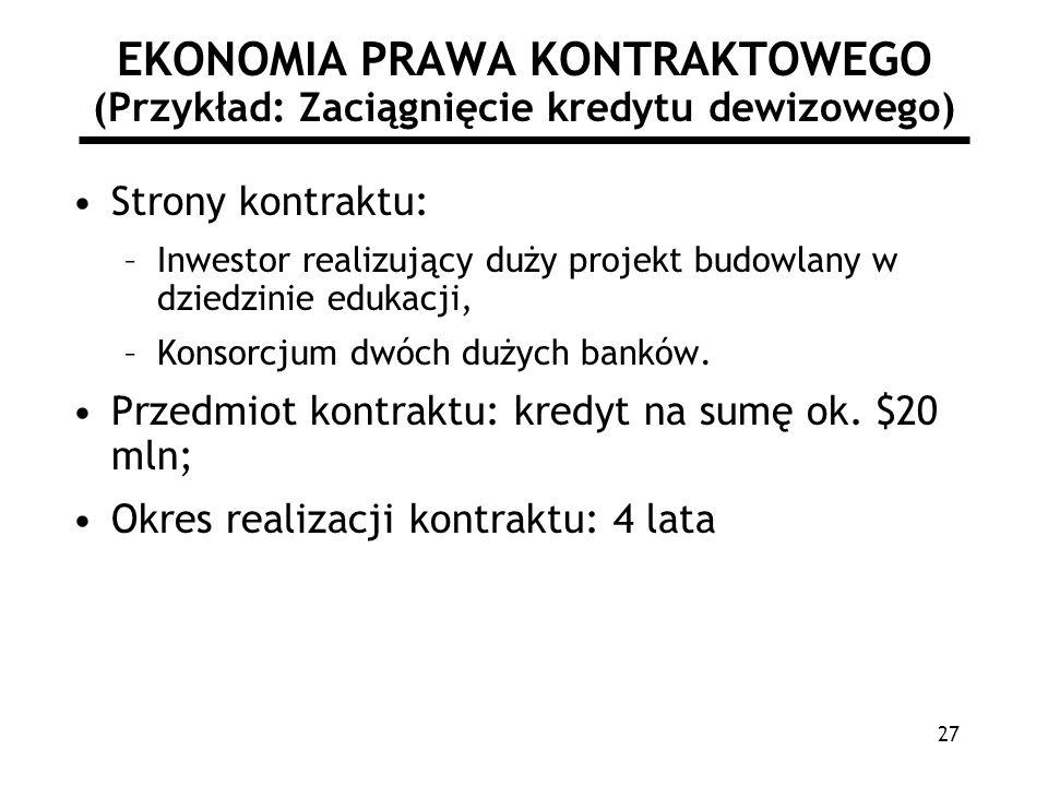 27 EKONOMIA PRAWA KONTRAKTOWEGO (Przykład: Zaciągnięcie kredytu dewizowego) Strony kontraktu: –Inwestor realizujący duży projekt budowlany w dziedzini