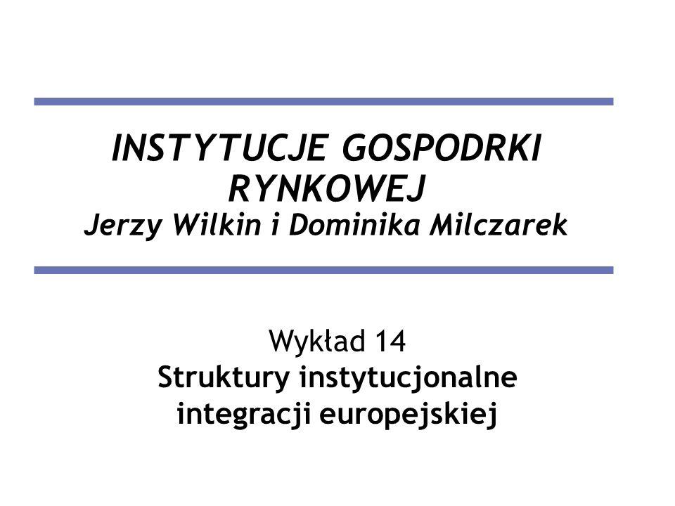 INSTYTUCJE GOSPODRKI RYNKOWEJ Jerzy Wilkin i Dominika Milczarek Wykład 14 Struktury instytucjonalne integracji europejskiej