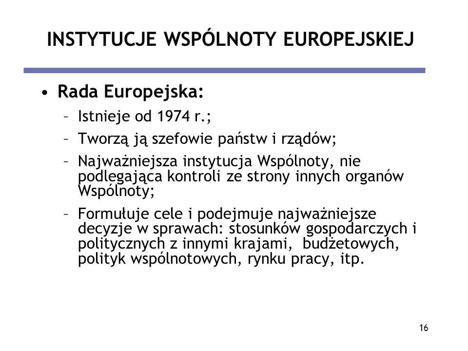 16 INSTYTUCJE WSPÓLNOTY EUROPEJSKIEJ Rada Europejska: –Istnieje od 1974 r.; –Tworzą ją szefowie państw i rządów; –Najważniejsza instytucja Wspólnoty,