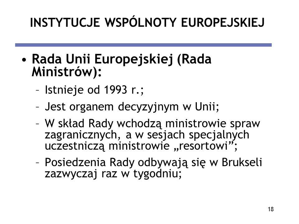 18 INSTYTUCJE WSPÓLNOTY EUROPEJSKIEJ Rada Unii Europejskiej (Rada Ministrów): –Istnieje od 1993 r.; –Jest organem decyzyjnym w Unii; –W skład Rady wch