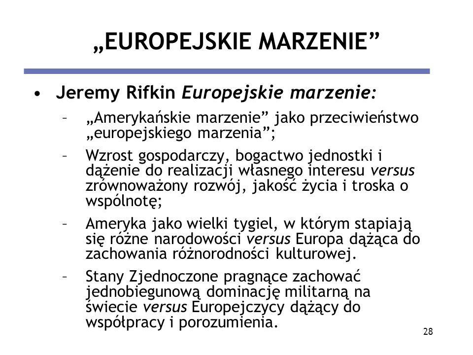 28 EUROPEJSKIE MARZENIE Jeremy Rifkin Europejskie marzenie: –Amerykańskie marzenie jako przeciwieństwo europejskiego marzenia; –Wzrost gospodarczy, bo