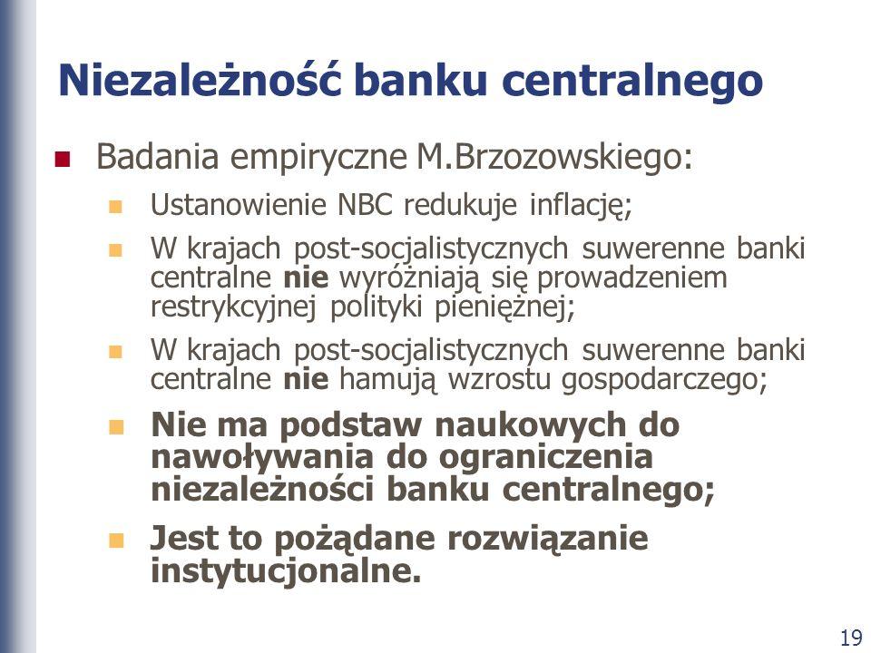 19 Niezależność banku centralnego Badania empiryczne M.Brzozowskiego: Ustanowienie NBC redukuje inflację; W krajach post-socjalistycznych suwerenne ba