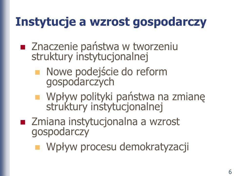 6 Instytucje a wzrost gospodarczy Znaczenie państwa w tworzeniu struktury instytucjonalnej Nowe podejście do reform gospodarczych Wpływ polityki państ