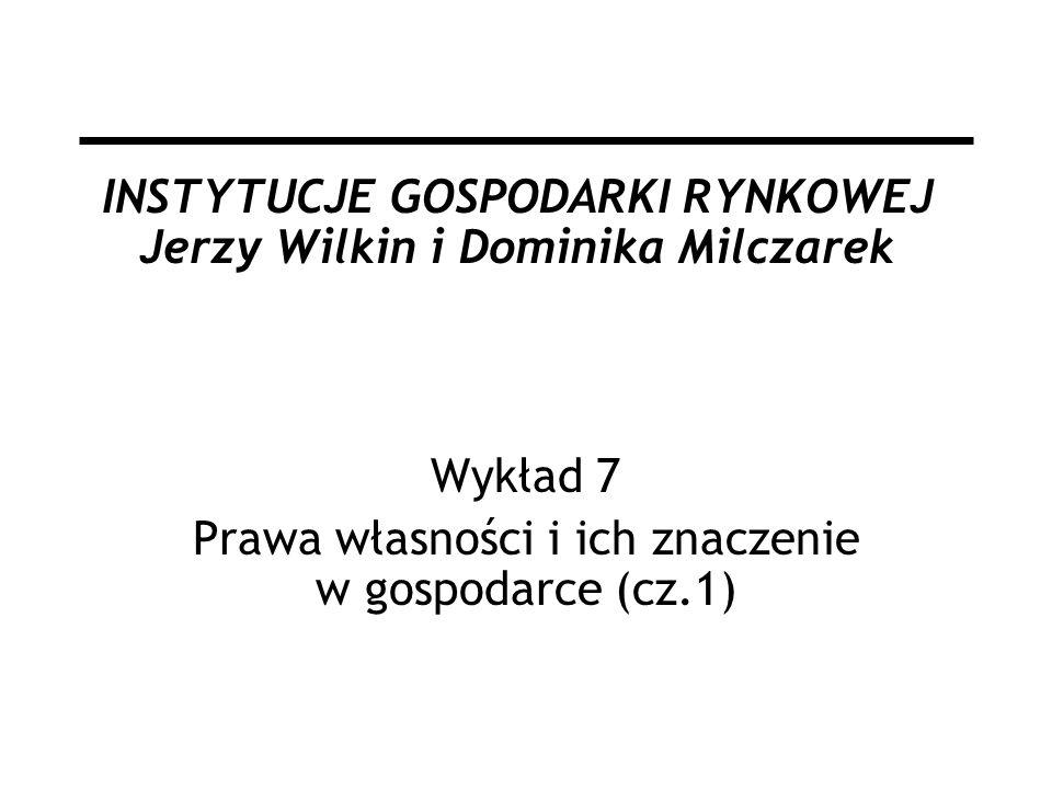 INSTYTUCJE GOSPODARKI RYNKOWEJ Jerzy Wilkin i Dominika Milczarek Wykład 7 Prawa własności i ich znaczenie w gospodarce (cz.1)